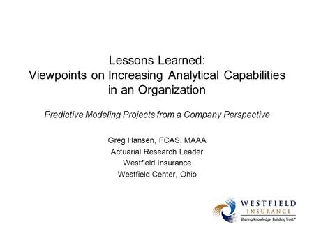 Greg Hansen, FCAS, MAAA Actuarial Research Leader Westfield Insurance Westfield Center, Ohio Lessons Learned(the Hard Way) from Predictive Modeling Projects.