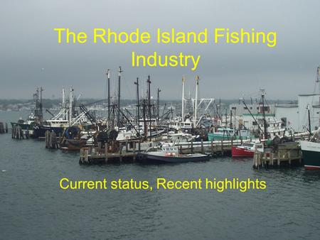 The Rhode Island Fishing Industry Current status, Recent highlights.