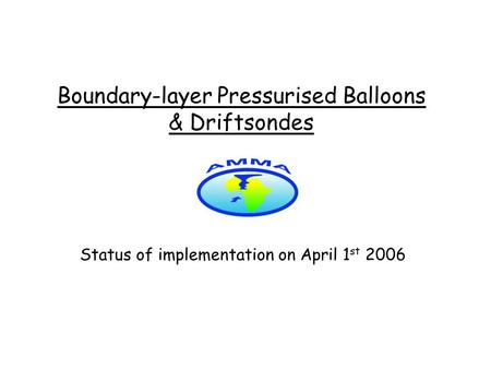 Boundary-layer Pressurised Balloons & Driftsondes Status of implementation on April 1 st 2006.