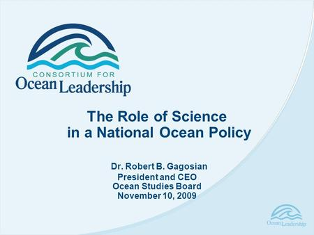 The Role of Science in a National Ocean Policy Dr. Robert B. Gagosian President and CEO Ocean Studies Board November 10, 2009.