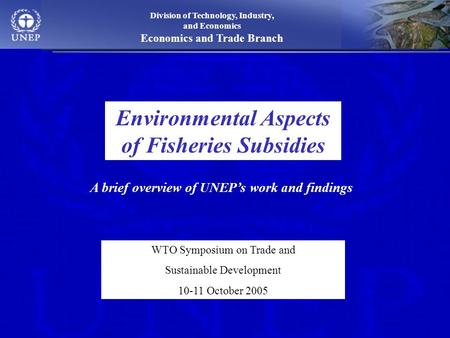 Division of Technology, Industry, and Economics Economics and Trade Branch Environmental Aspects of Fisheries Subsidies WTO Symposium on Trade and Sustainable.