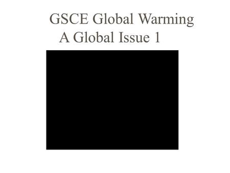 GSCE Global Warming A Global Issue 1 GSCE Global Warming A Global Issue 2.
