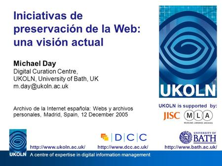 UKOLN is supported by: Iniciativas de preservación de la Web: una visión actual Michael Day Digital Curation Centre, UKOLN, University of Bath, UK