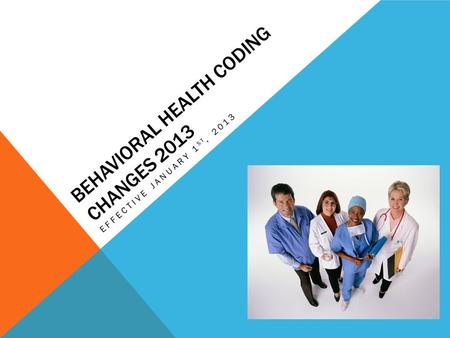 BEHAVIORAL HEALTH CODING CHANGES 2013 EFFECTIVE JANUARY 1 ST, 2013.
