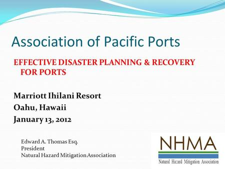 Association of Pacific Ports EFFECTIVE DISASTER PLANNING & RECOVERY FOR PORTS Marriott Ihilani Resort Oahu, Hawaii January 13, 2012 Edward A. Thomas Esq.