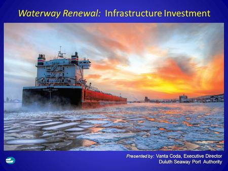 Waterway Renewal: Infrastructure Investment Presented by: Vanta Coda, Executive Director Duluth Seaway Port Authority.