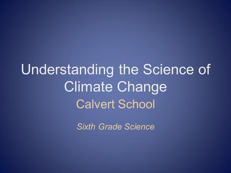 Understanding the Science of Climate Change Calvert School Sixth Grade Science.