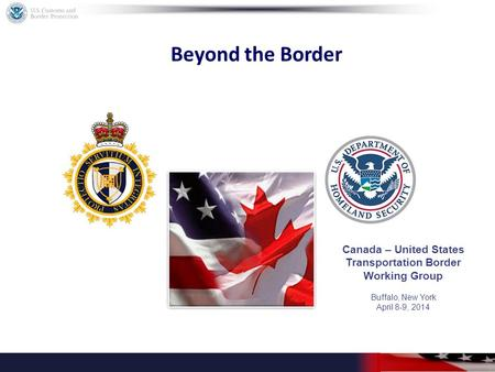 Beyond the Border Canada – United States Transportation Border Working Group Buffalo, New York April 8-9, 2014.