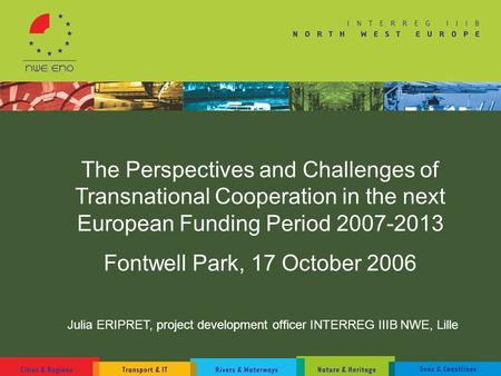 The Perspectives and Challenges of Transnational Cooperation in the next European Funding Period 2007-2013 Fontwell Park, 17 October 2006 Julia ERIPRET,