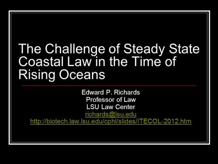 The Challenge of Steady State Coastal Law in the Time of Rising Oceans Edward P. Richards Professor of Law LSU Law Center
