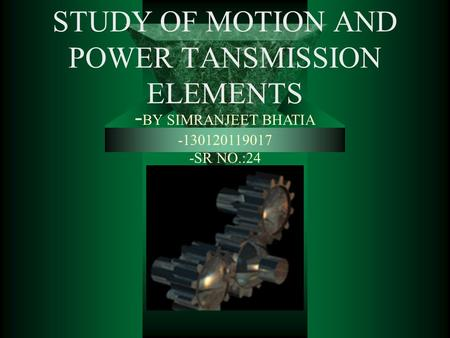 STUDY OF MOTION AND POWER TANSMISSION ELEMENTS - BY SIMRANJEET BHATIA -130120119017 -SR NO.:24.