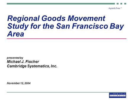 Regional Goods Movement Study for the San Francisco Bay Area presented by Michael J. Fischer Cambridge Systematics, Inc. November 12, 2004 Agenda Item.