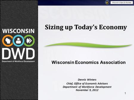 Wisconsin is Open for Business November 9, 2012 Sizing Up Today's Economy 1 Dennis Winters Chief, Office of Economic Advisors Department of Workforce Development.
