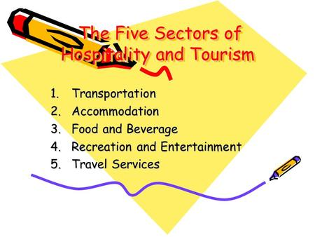 The Five Sectors of Hospitality and Tourism The Five Sectors of Hospitality and Tourism 1.Transportation 2.Accommodation 3.Food and Beverage 4.Recreation.