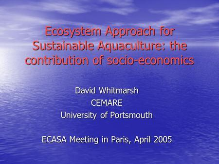 David Whitmarsh CEMARE University of Portsmouth ECASA Meeting in Paris, April 2005 Ecosystem Approach for Sustainable Aquaculture: the contribution of.