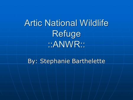 Artic National Wildlife Refuge ::ANWR:: By: Stephanie Barthelette.