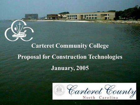 Carteret Community College Proposal for Construction Technologies January, 2005.
