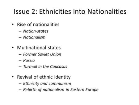 Issue 2: Ethnicities into Nationalities Rise of nationalities – Nation-states – Nationalism Multinational states – Former Soviet Union – Russia – Turmoil.