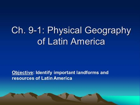Ch. 9-1: Physical Geography of Latin America Objective: Identify important landforms and resources of Latin America.