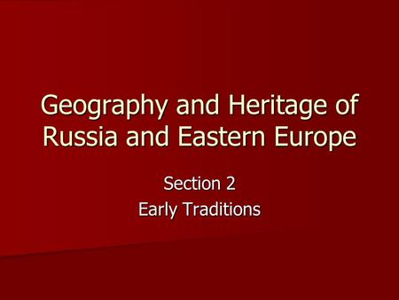 Geography and Heritage of Russia and Eastern Europe Section 2 Early Traditions.