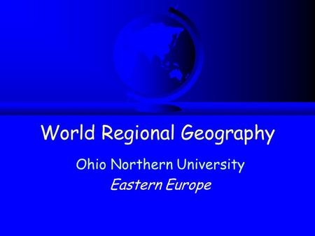 World Regional Geography Ohio Northern University Eastern Europe.