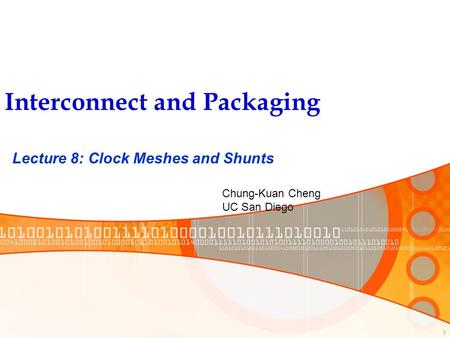 1 Interconnect and Packaging Lecture 8: Clock Meshes and Shunts Chung-Kuan Cheng UC San Diego.