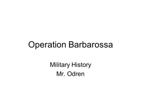 Operation Barbarossa Military History Mr. Odren. The Eastern Front Hitler had strategic and ideological reasons for invading Russia –Strategically he.