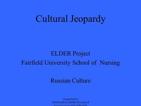 Cultural Jeopardy ELDER Project Fairfield University School of Nursing Russian Culture Supported by DHHS/HRSA/BHPR/Division of Nursing Grant #D62HP06858.