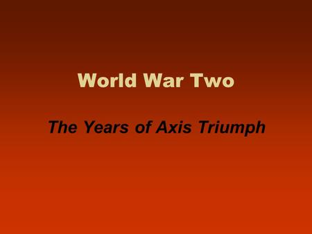World War Two The Years of Axis Triumph. Nazi Europe, 1939-1940: Poland and the Fall of France.