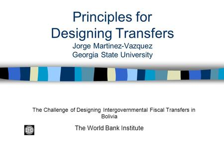 Principles for Designing Transfers Jorge Martinez-Vazquez Georgia State University The Challenge of Designing Intergovernmental Fiscal Transfers in Bolivia.