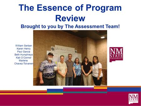 The Essence of Program Review Brought to you by The Assessment Team! William Serban Karen Henry Paul Garcia Beth Humphreys Kati O'Connor Marlene Chavez-Toivanen.