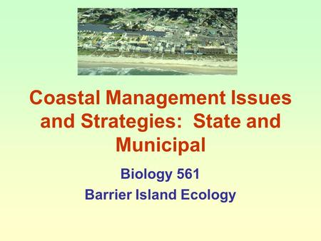 Coastal Management Issues and Strategies: State and Municipal Biology 561 Barrier Island Ecology.