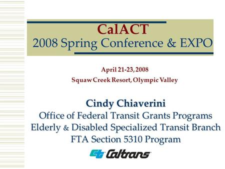 CalACT 2008 Spring Conference & EXPO Cindy Chiaverini Office of Federal Transit Grants Programs Elderly & Disabled Specialized Transit Branch FTA Section.