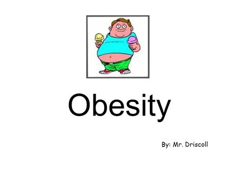 Obesity By: Mr. Driscoll What is Obesity? Obesity is…… an excess of body fat the result when the size or number of fat cells in a person's body increases.