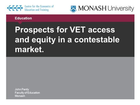 Education Prospects for VET access and equity in a contestable market. John Pardy Faculty of Education Monash.