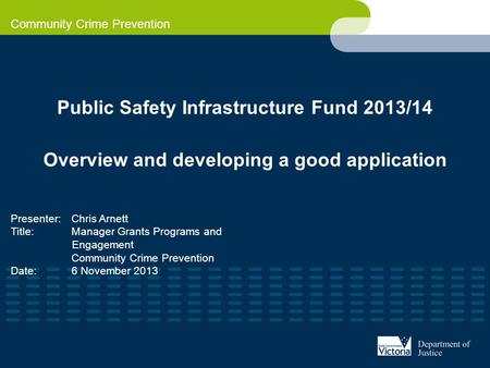 Community Crime Prevention Public Safety Infrastructure Fund 2013/14 Overview and developing a good application Presenter: Chris Arnett Title: Manager.