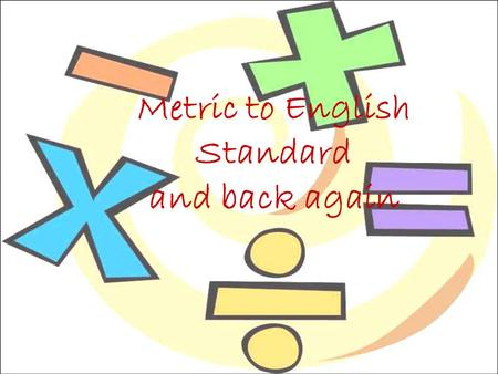 Metric to English Standard and back again. Units and Standards What is a standard? ___________________ ___________________ ___________________ Suppose.