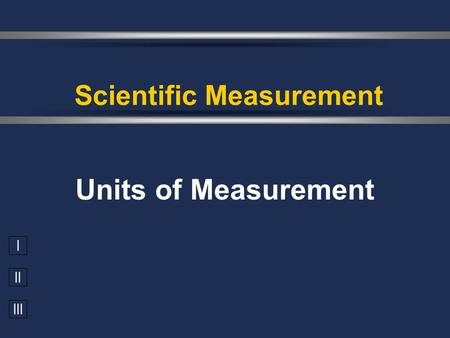 I II III Units of Measurement Scientific Measurement.
