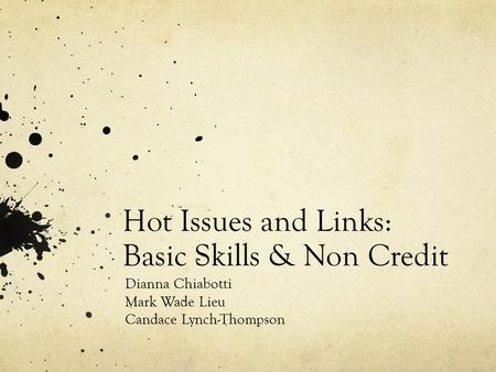 Hot Issues and Links: Basic Skills & Non Credit Dianna Chiabotti Mark Wade Lieu Candace Lynch-Thompson.