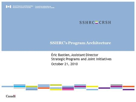 Social Sciences and Humanities Research Council of Canada Conseil de recherches en sciences humaines du Canada SSHRC's Program Architecture Éric Bastien,