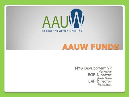 AAUW FUNDS NYS Development VP Cyd Averill EOF Director Janice Brown LAF Director Nancy Mion n.