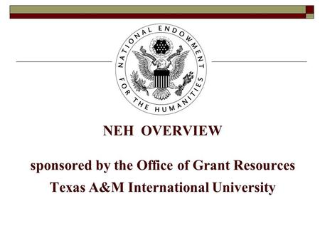 NEH OVERVIEW sponsored by the Office of Grant Resources Texas A&M International University.