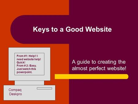 Keys to a Good Website A guide to creating the almost perfect website! From #1: Help!! I need website help! Quick! From # 2: Easy. Just watch this powerpoint.