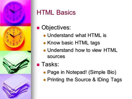 HTML Basics Objectives: Objectives: Understand what HTML is Understand what HTML is Know basic HTML tags Know basic HTML tags Understand how to view HTML.
