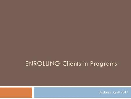 ENROLLING Clients in Programs Updated April 2011.
