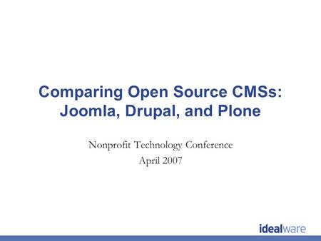 Comparing Open Source CMSs: Joomla, Drupal, and Plone Nonprofit Technology Conference April 2007.