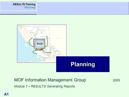 A1 Agenda RESULTS Training Planning Planning MOF Information Management Group 2005 Module 7 – RESULTS Generating Reports.