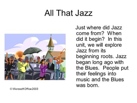 All That Jazz Just where did Jazz come from? When did it begin? In this unit, we will explore Jazz from its beginning roots. Jazz began long ago with the.
