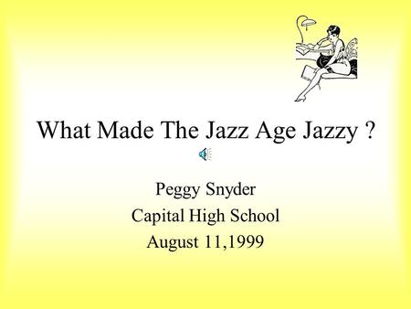 What Made The Jazz Age Jazzy ? Peggy Snyder Capital High School August 11,1999.