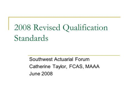 2008 Revised Qualification Standards Southwest Actuarial Forum Catherine Taylor, FCAS, MAAA June 2008.